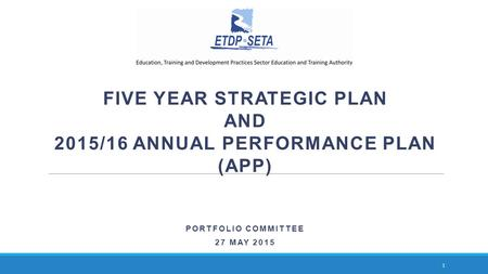 FIVE YEAR STRATEGIC PLAN AND 2015/16 ANNUAL PERFORMANCE PLAN (APP) PORTFOLIO COMMITTEE 27 MAY 2015 1.