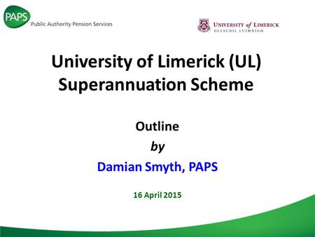 University of Limerick (UL) Superannuation Scheme Outline by Damian Smyth, PAPS 16 April 2015.