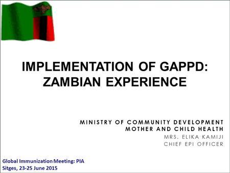 MINISTRY OF COMMUNITY DEVELOPMENT MOTHER AND CHILD HEALTH MRS. ELIKA KAMIJI CHIEF EPI OFFICER IMPLEMENTATION OF GAPPD: ZAMBIAN EXPERIENCE Global Immunization.