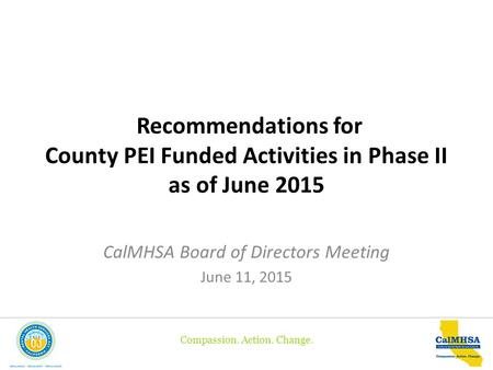 Compassion. Action. Change. Recommendations for County PEI Funded Activities in Phase II as of June 2015 CalMHSA Board of Directors Meeting June 11, 2015.