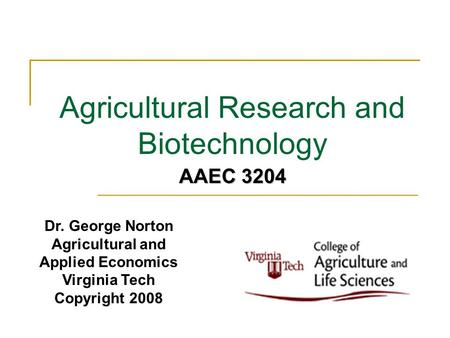 Agricultural Research and Biotechnology Dr. George Norton Agricultural and Applied Economics Virginia Tech Copyright 2008 AAEC 3204.