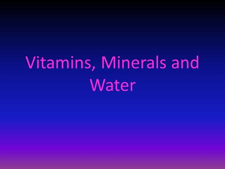 Vitamins, Minerals and Water. Objectives  Identify the two main classes of vitamins  List seven minerals your body needs in significant amounts  Explain.