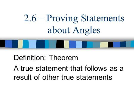 2.6 – Proving Statements about Angles Definition: Theorem A true statement that follows as a result of other true statements.