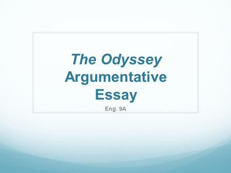 The Odyssey Argumentative Essay Eng. 9A. Purpose of an Argumentative Essay The argumentative essay is a genre of writing that requires the student to.