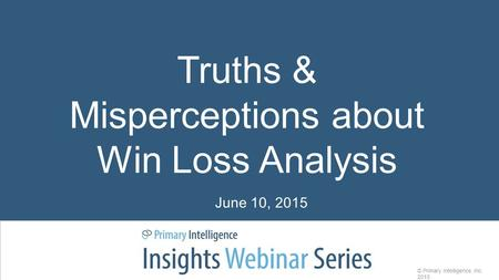 Truths & Misperceptions about Win Loss Analysis © Primary Intelligence, Inc. 2015 June 10, 2015.