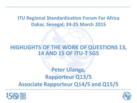 ITU Regional Standardization Forum For Africa Dakar, Senegal, 24-25 March 2015 HIGHLIGHTS OF THE WORK OF QUESTIONS 13, 14 AND 15 OF ITU-T SG5 Peter Ulanga,