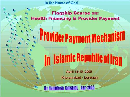 In the Name of God Flagship Course on: Health Financing & Provider Payment April 12-15, 2005 Khoramabad - Lorestan.