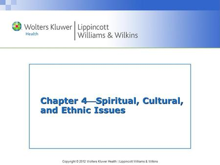 Copyright © 2012 Wolters Kluwer Health | Lippincott Williams & Wilkins Chapter 4Spiritual, Cultural, and Ethnic Issues.