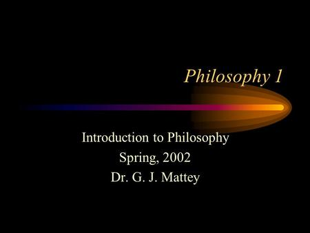 Philosophy 1 Introduction to Philosophy Spring, 2002 Dr. G. J. Mattey.