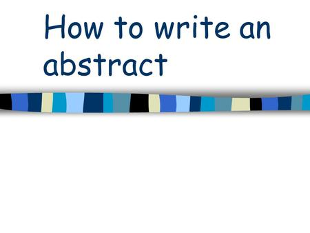 How to write an abstract. What is an abstract? A complete but concise description of your work –Brief overview of: introduction, methods & results, discussion,