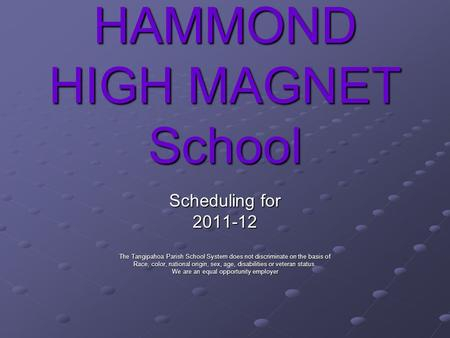 HAMMOND HIGH MAGNET School Scheduling for 2011-12 The Tangipahoa Parish School System does not discriminate on the basis of Race, color, national origin,