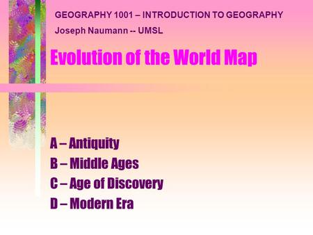 Evolution of the World Map A – Antiquity B – Middle Ages C – Age of Discovery D – Modern Era GEOGRAPHY 1001 – INTRODUCTION TO GEOGRAPHY Joseph Naumann.