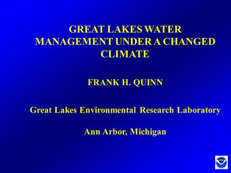 GREAT LAKES WATER MANAGEMENT UNDER A CHANGED CLIMATE FRANK H. QUINN Great Lakes Environmental Research Laboratory Ann Arbor, Michigan.