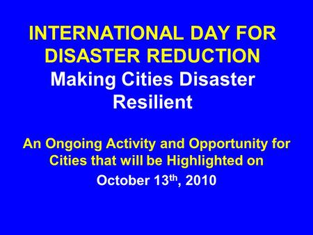 INTERNATIONAL DAY FOR <strong>DISASTER</strong> REDUCTION Making Cities <strong>Disaster</strong> Resilient An Ongoing Activity and Opportunity for Cities that will be Highlighted on October.