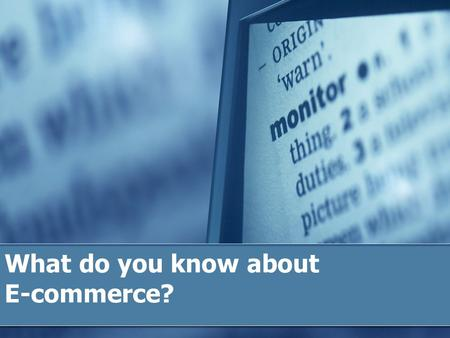 What do you know about E-commerce?. EC: E-commerce  Electronic Commerce  Business-to-business  Business-to-consumer  Business-to-government  Consumer-to-consumer.
