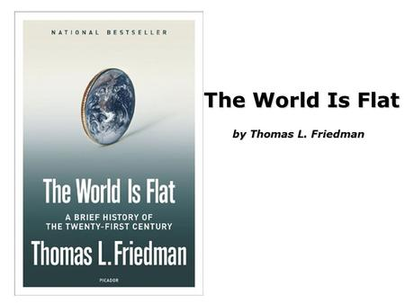 "The World Is Flat by Thomas L. Friedman. Christopher Columbus went to ""India"" <strong>and</strong> discovered America –The world is Round Thomas L. Friedman went to India."