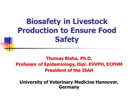 Biosafety in Livestock Production to Ensure Food Safety Thomas Blaha, Ph.D. Professor of Epidemiology, Dipl. EVVPH, ECPHM President of the ISAH University.