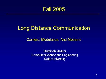 1 Fall 2005 Long Distance Communication Carriers, Modulation, And Modems Qutaibah Malluhi Computer Science and Engineering Qatar University.