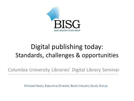 Digital publishing today: Standards, challenges & opportunities Columbia University Libraries' Digital Library Seminar Michael Healy, Executive Director,