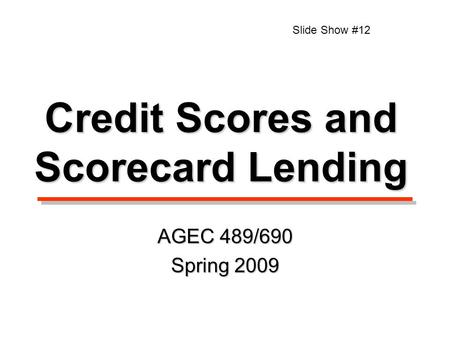 Credit Scores and Scorecard Lending AGEC 489/690 Spring 2009 Slide Show #12.