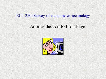 ECT 250: Survey of e-commerce technology An introduction to FrontPage.