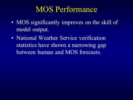 MOS Performance MOS significantly improves on the skill of model output. National Weather Service verification statistics have shown a narrowing gap between.