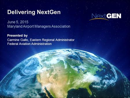 Delivering NextGen June 5, 2015 Maryland Airport Managers Association Presented by Carmine Gallo, Eastern Regional Administrator Federal Aviation Administration.