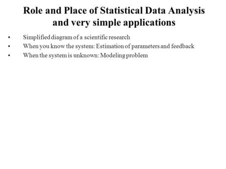 Role and Place of Statistical Data Analysis and very simple applications Simplified diagram of a scientific research When you know the system: Estimation.