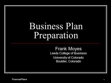 Business Plan Preparation Frank Moyes Leeds College of Business University of Colorado Boulder, Colorado 1 Financial Plans.
