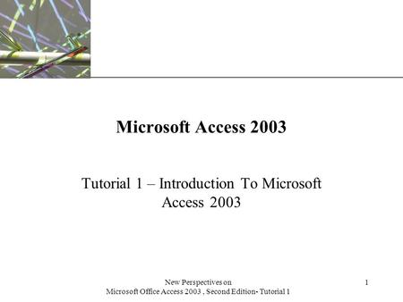 XP New Perspectives on Microsoft Office Access 2003, Second Edition- Tutorial 1 1 Microsoft Access 2003 Tutorial 1 – Introduction To Microsoft Access 2003.