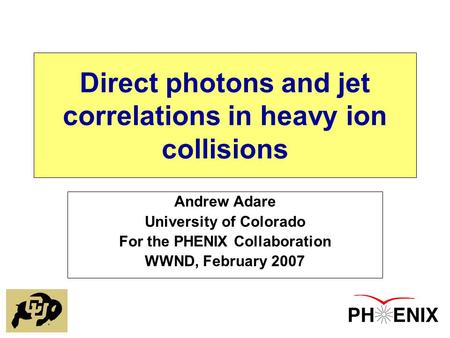 Direct photons and jet correlations in heavy ion collisions Andrew Adare University of Colorado For the PHENIX Collaboration WWND, February 2007.