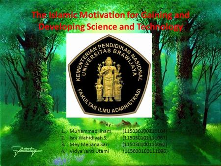 The Islamic Motivation for Gaining and Developing Science and Technology By : 1.Muhammad Ilham (115030100111104) 2.Isni Wahidiyah S. (115030101111067)