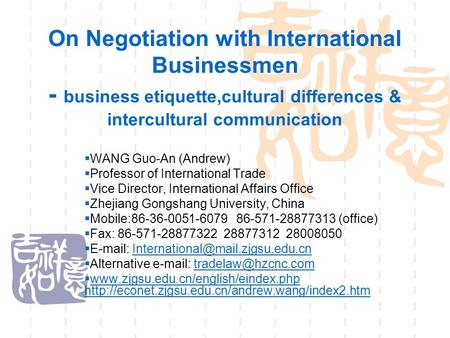 On Negotiation with International Businessmen - <strong>business</strong> <strong>etiquette</strong>,cultural differences & intercultural communication  WANG Guo-An (Andrew)  Professor.