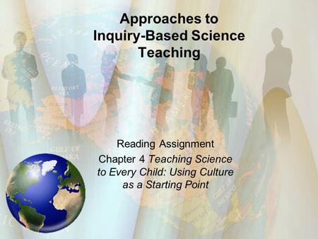 Approaches to Inquiry-Based Science Teaching Reading Assignment Chapter 4 Teaching Science to Every Child: Using Culture as a Starting Point.