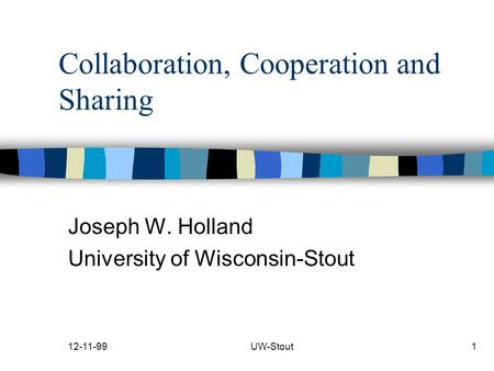 12-11-99UW-Stout1 Collaboration, Cooperation and Sharing Joseph W. Holland University of Wisconsin-Stout.