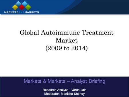 Global Autoimmune Treatment Market (2009 to 2014) Markets & Markets – Analyst Briefing Research Analyst : Varun Jain Moderator: Manisha Shenoy.