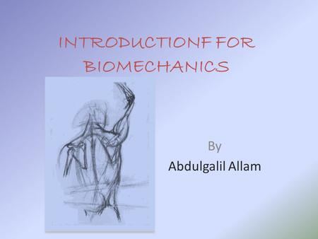 INTRODUCTIONF FOR BIOMECHANICS By Abdulgalil Allam.