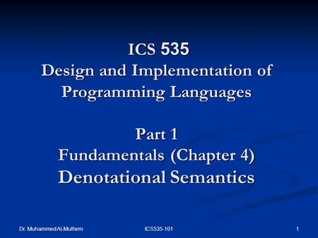Dr. Muhammed Al-Mulhem 1ICS535-101 ICS 535 Design and Implementation of Programming Languages Part 1 Fundamentals (Chapter 4) Denotational Semantics ICS.