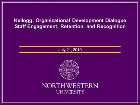 Kellogg: Organizational Development Dialogue Staff Engagement, Retention, and Recognition July 21, 2010.