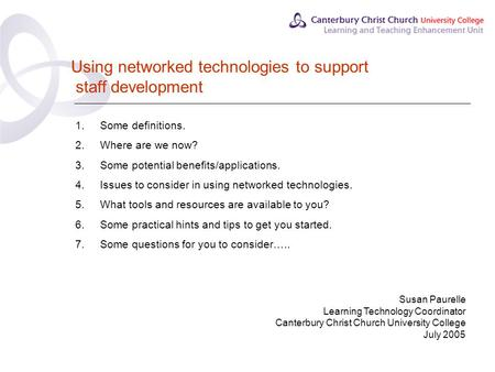 Using networked technologies to support staff development 1.Some definitions. 2.Where are we now? 3.Some potential benefits/applications. 4.Issues to consider.