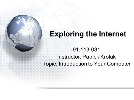 Exploring the Internet 91.113-031 Instructor: Patrick Krolak Topic: Introduction to Your Computer.