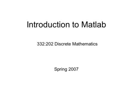 Introduction to Matlab 332:202 Discrete Mathematics Spring 2007.