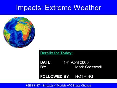 Details for Today: DATE:14 th April 2005 BY:Mark Cresswell FOLLOWED BY:NOTHING Impacts: Extreme Weather 69EG3137 – Impacts & Models of Climate Change.