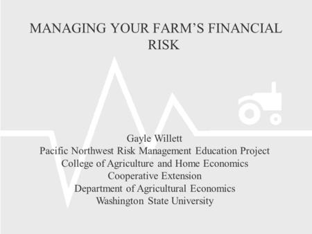 Gayle Willett Pacific Northwest Risk <strong>Management</strong> Education Project College of Agriculture and Home Economics Cooperative Extension Department of Agricultural.