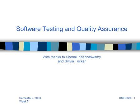 Semester 2, 2003 Week 7 CSE9020 / 1 Software Testing and Quality Assurance With thanks to Shonali Krishnaswamy and Sylvia Tucker.