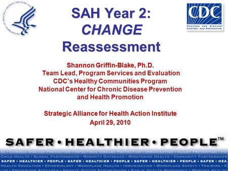 SAH Year 2: CHANGE Reassessment Shannon Griffin-Blake, Ph.D. Team Lead, Program Services and Evaluation CDC's Healthy Communities Program National Center.