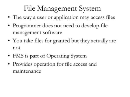 File Management System The way a user or application may access files Programmer does not need to develop file management software You take files for granted.