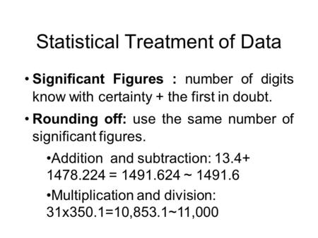 Statistical Treatment of Data Significant Figures : number of digits know with certainty + the first in doubt. Rounding off: use the same number of significant.