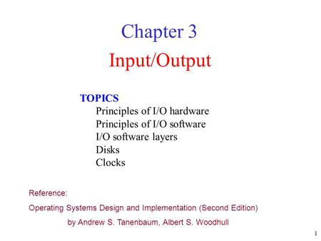 1 Input/Output Chapter 3 TOPICS Principles of I/O hardware Principles of I/O software I/O software layers Disks Clocks Reference: Operating Systems Design.