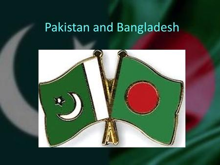 Pakistan and Bangladesh. Early History New Countries, Ancient lands Pakistan and Bangladesh are both developing countries and are striving to make their.